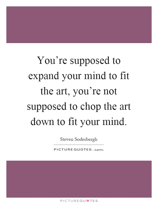 You're supposed to expand your mind to fit the art, you're not supposed to chop the art down to fit your mind Picture Quote #1