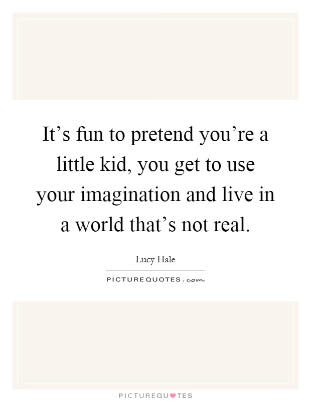 It's fun to pretend you're a little kid, you get to use your imagination and live in a world that's not real Picture Quote #1