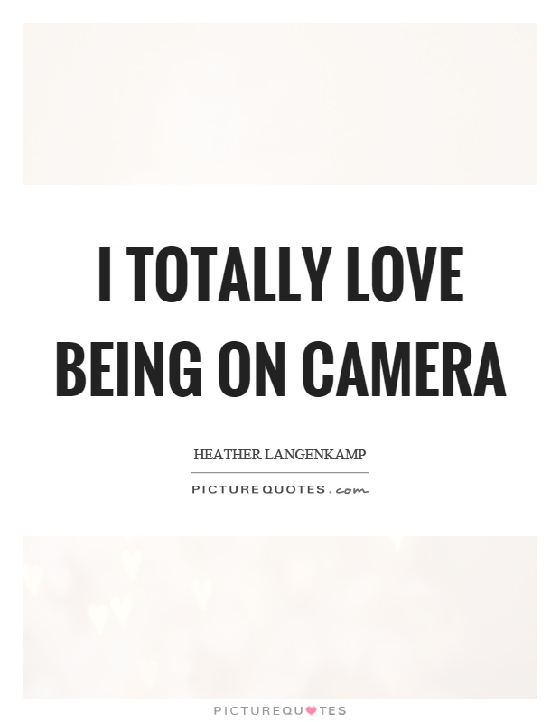 I totally love being on camera Picture Quote #1