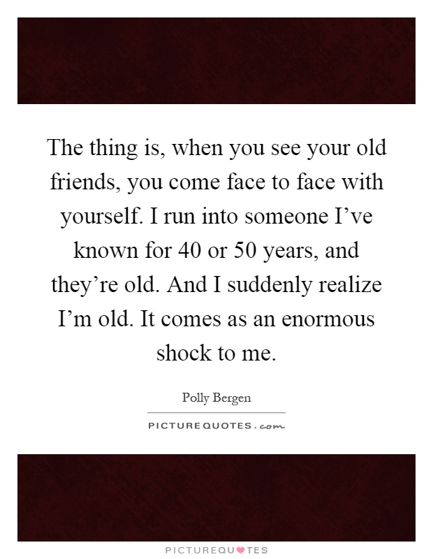 The thing is, when you see your old friends, you come face to face with yourself. I run into someone I've known for 40 or 50 years, and they're old. And I suddenly realize I'm old. It comes as an enormous shock to me Picture Quote #1