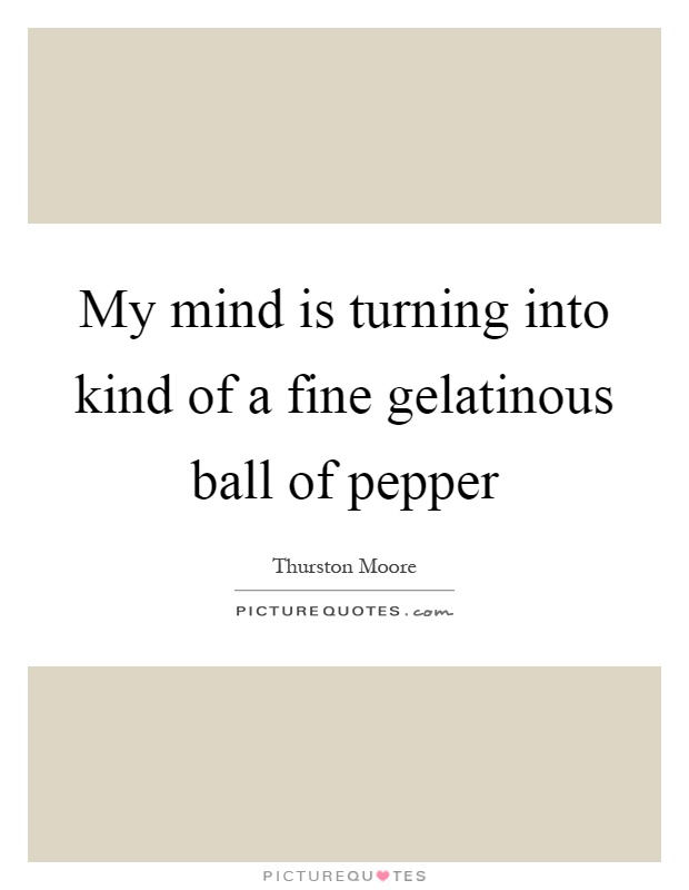 My mind is turning into kind of a fine gelatinous ball of pepper Picture Quote #1