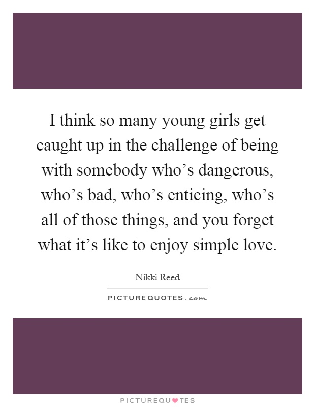 I think so many young girls get caught up in the challenge of being with somebody who's dangerous, who's bad, who's enticing, who's all of those things, and you forget what it's like to enjoy simple love Picture Quote #1