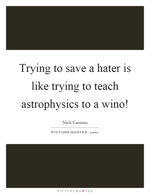 Trying to save a hater is like trying to teach astrophysics to a wino! Picture Quote #1