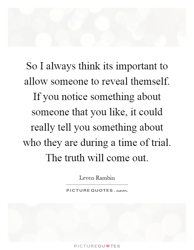 So I always think its important to allow someone to reveal themself. If you notice something about someone that you like, it could really tell you something about who they are during a time of trial. The truth will come out Picture Quote #1