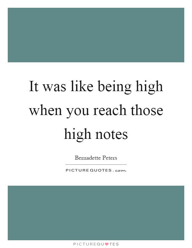 It was like being high when you reach those high notes ...