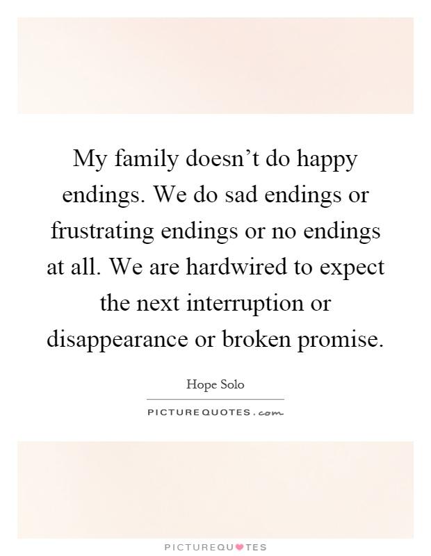 My family doesn\'t do happy endings. We do sad endings or ...