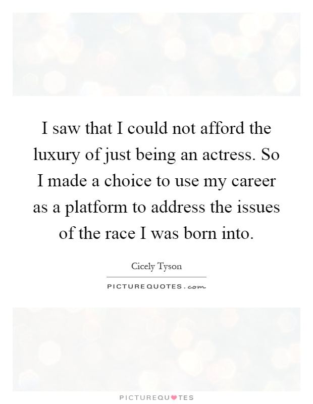I saw that I could not afford the luxury of just being an actress. So I made a choice to use my career as a platform to address the issues of the race I was born into Picture Quote #1