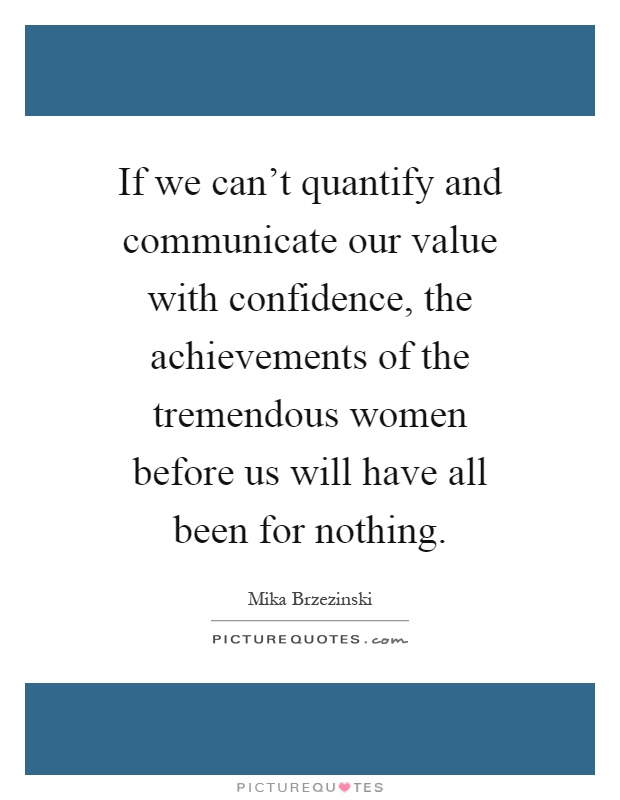 If we can't quantify and communicate our value with confidence, the achievements of the tremendous women before us will have all been for nothing Picture Quote #1