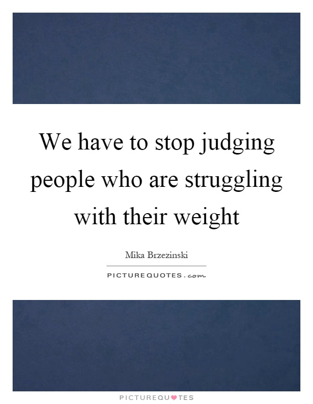 We have to stop judging people who are struggling with their weight Picture Quote #1