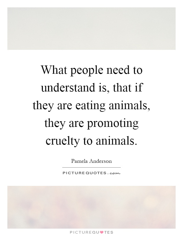 What people need to understand is, that if they are eating animals, they are promoting cruelty to animals Picture Quote #1