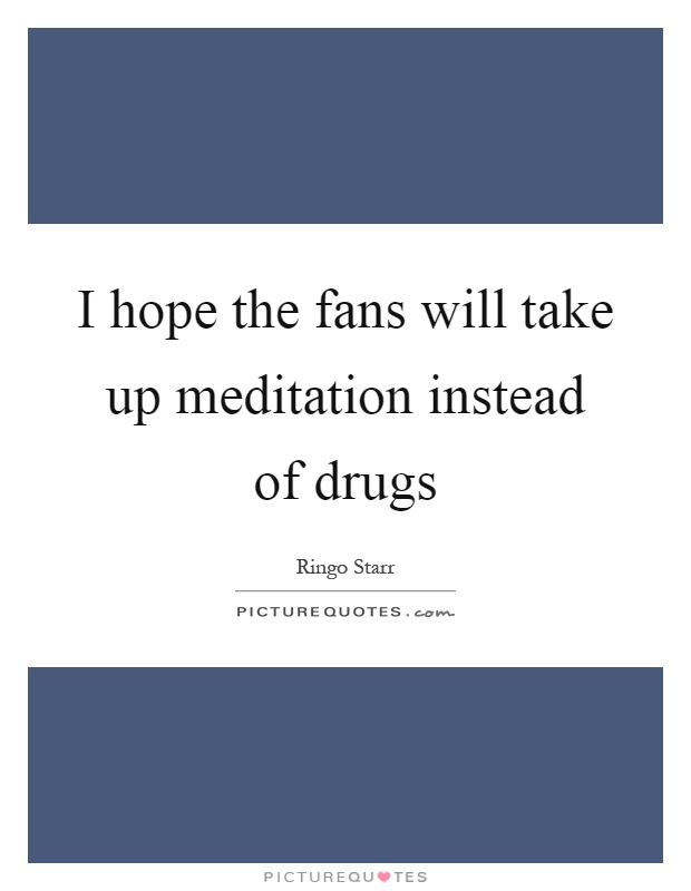I hope the fans will take up meditation instead of drugs Picture Quote #1
