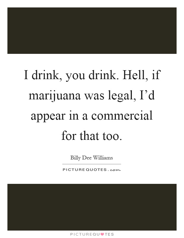I drink, you drink. Hell, if marijuana was legal, I'd appear in a commercial for that too Picture Quote #1