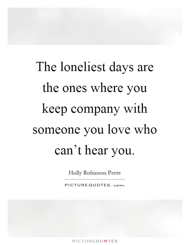 The loneliest days are the ones where you keep company with someone you love who can't hear you Picture Quote #1