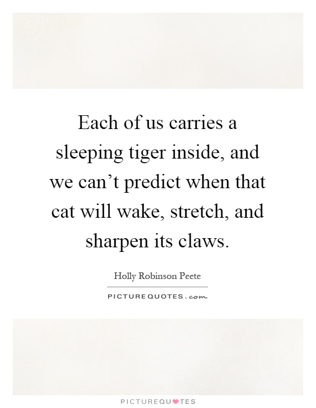 Each of us carries a sleeping tiger inside, and we can't predict when that cat will wake, stretch, and sharpen its claws Picture Quote #1