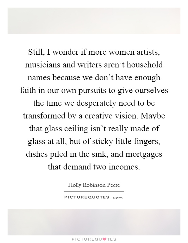 Still, I wonder if more women artists, musicians and writers aren't household names because we don't have enough faith in our own pursuits to give ourselves the time we desperately need to be transformed by a creative vision. Maybe that glass ceiling isn't really made of glass at all, but of sticky little fingers, dishes piled in the sink, and mortgages that demand two incomes Picture Quote #1