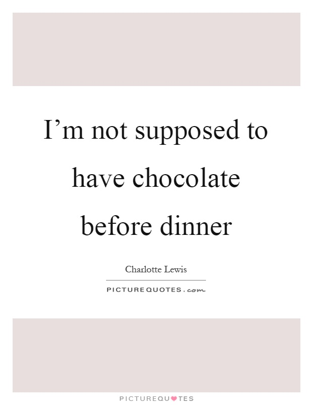 I'm not supposed to have chocolate before dinner Picture Quote #1