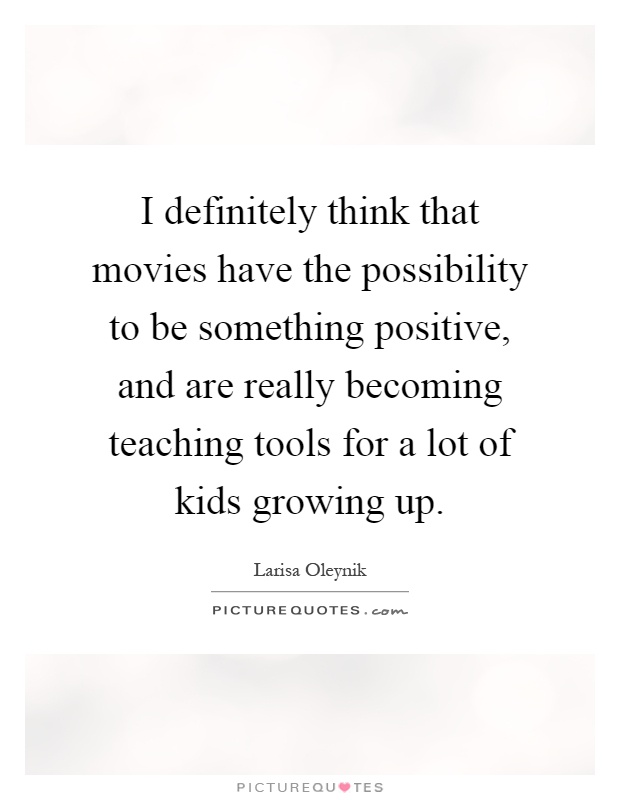 I definitely think that movies have the possibility to be something positive, and are really becoming teaching tools for a lot of kids growing up Picture Quote #1