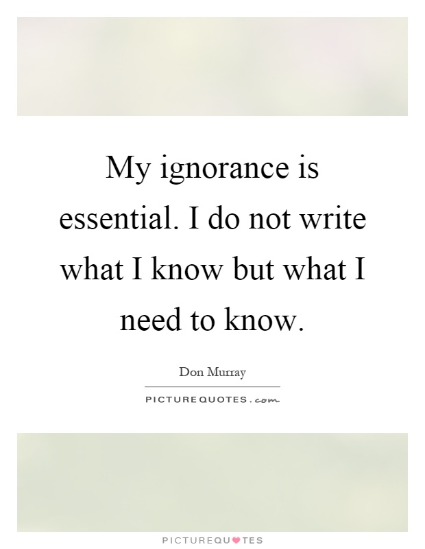 My ignorance is essential. I do not write what I know but what I need to know Picture Quote #1
