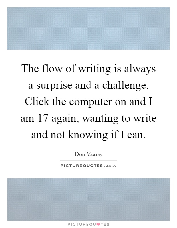 The flow of writing is always a surprise and a challenge. Click the computer on and I am 17 again, wanting to write and not knowing if I can Picture Quote #1