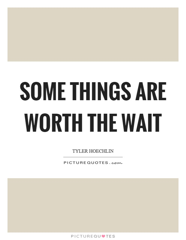 Some things are worth the wait Picture Quote #1