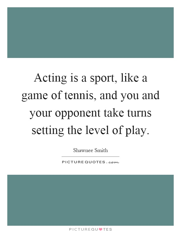 Acting is a sport, like a game of tennis, and you and your opponent take turns setting the level of play Picture Quote #1