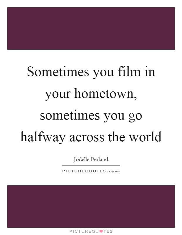 Sometimes you film in your hometown, sometimes you go halfway across the world Picture Quote #1