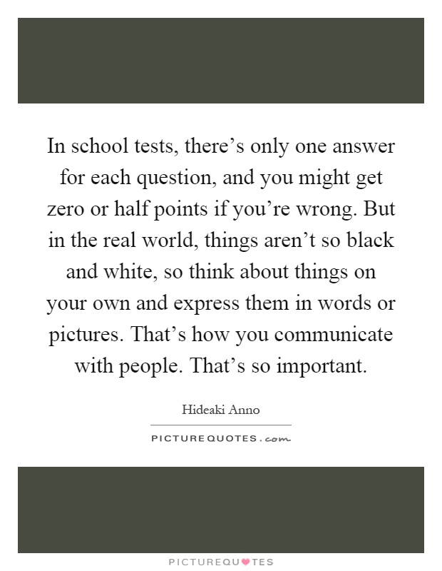 In school tests, there's only one answer for each question, and you might get zero or half points if you're wrong. But in the real world, things aren't so black and white, so think about things on your own and express them in words or pictures. That's how you communicate with people. That's so important Picture Quote #1