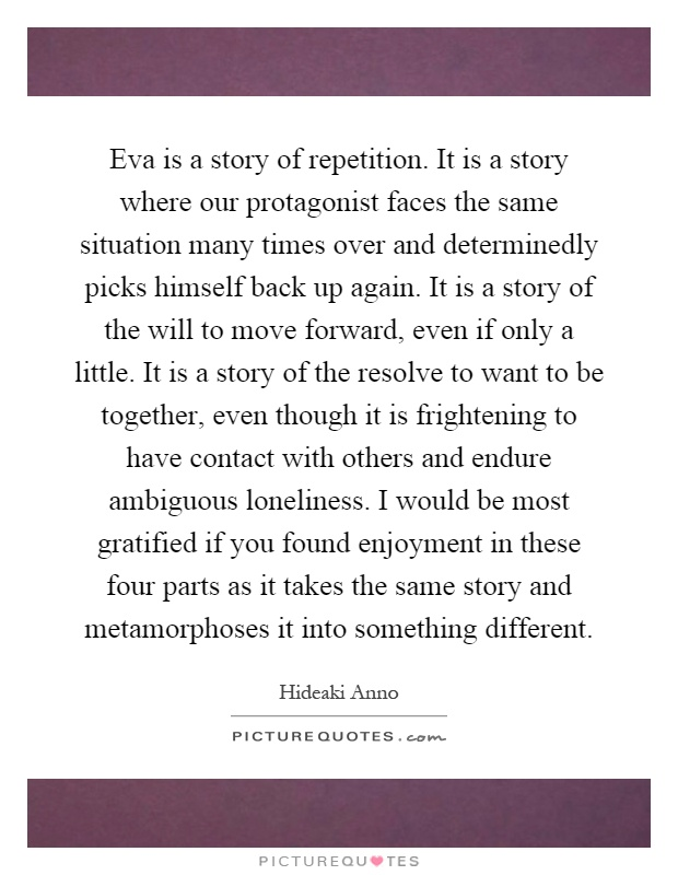 Eva is a story of repetition. It is a story where our protagonist faces the same situation many times over and determinedly picks himself back up again. It is a story of the will to move forward, even if only a little. It is a story of the resolve to want to be together, even though it is frightening to have contact with others and endure ambiguous loneliness. I would be most gratified if you found enjoyment in these four parts as it takes the same story and metamorphoses it into something different Picture Quote #1
