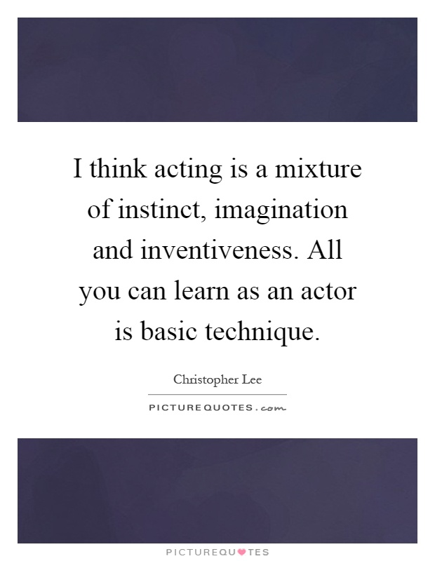 I think acting is a mixture of instinct, imagination and inventiveness. All you can learn as an actor is basic technique Picture Quote #1