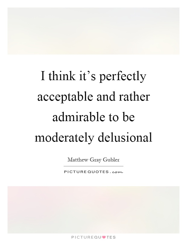 I think it's perfectly acceptable and rather admirable to be moderately delusional Picture Quote #1