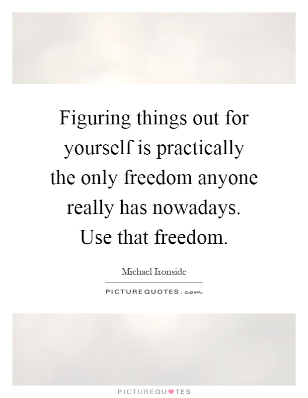 Figuring things out for yourself is practically the only freedom anyone really has nowadays. Use that freedom Picture Quote #1