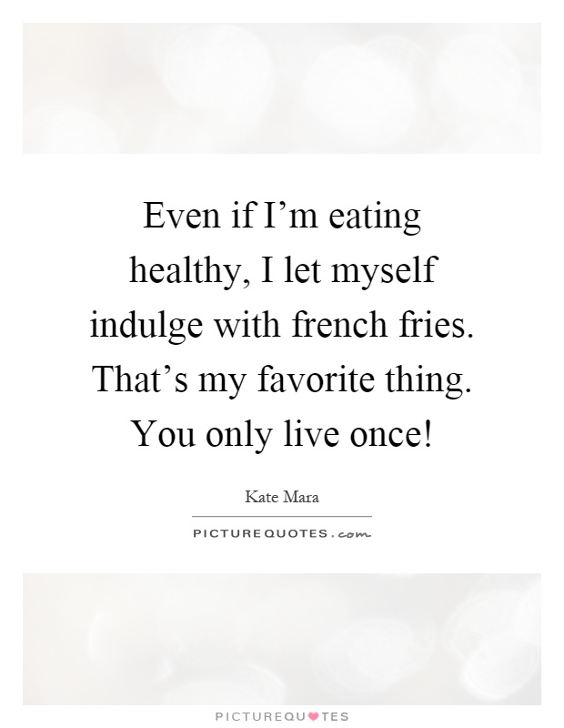 Even if I'm eating healthy, I let myself indulge with french fries. That's my favorite thing. You only live once! Picture Quote #1