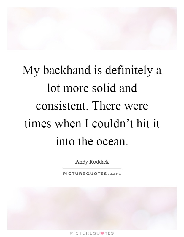 My backhand is definitely a lot more solid and consistent. There were times when I couldn't hit it into the ocean Picture Quote #1