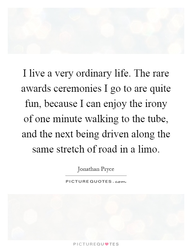 I live a very ordinary life. The rare awards ceremonies I go to are quite fun, because I can enjoy the irony of one minute walking to the tube, and the next being driven along the same stretch of road in a limo Picture Quote #1