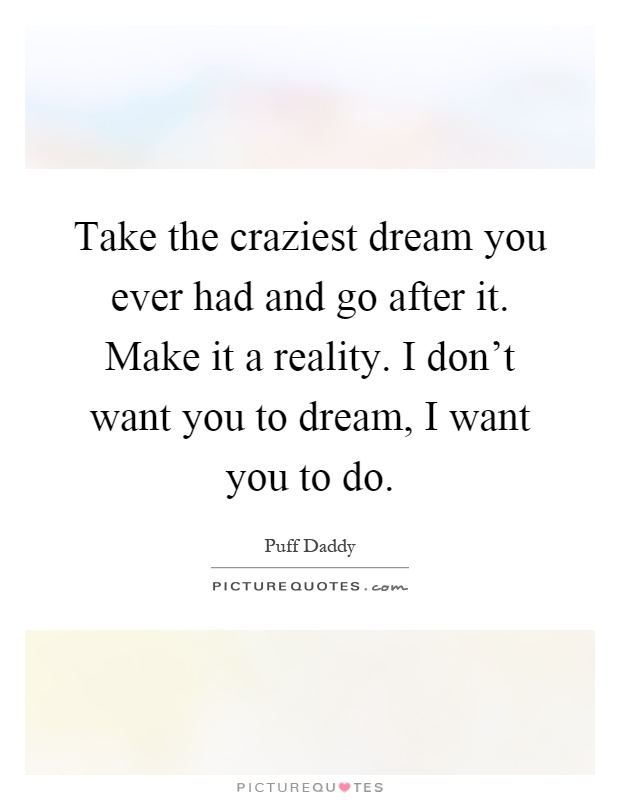 Take the craziest dream you ever had and go after it. Make it a reality. I don't want you to dream, I want you to do Picture Quote #1