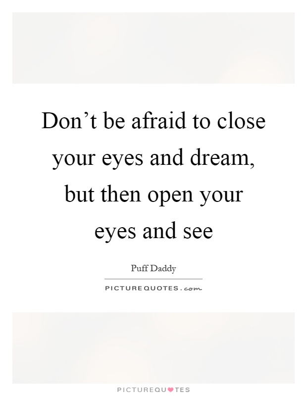 Don't be afraid to close your eyes and dream, but then open your eyes and see Picture Quote #1