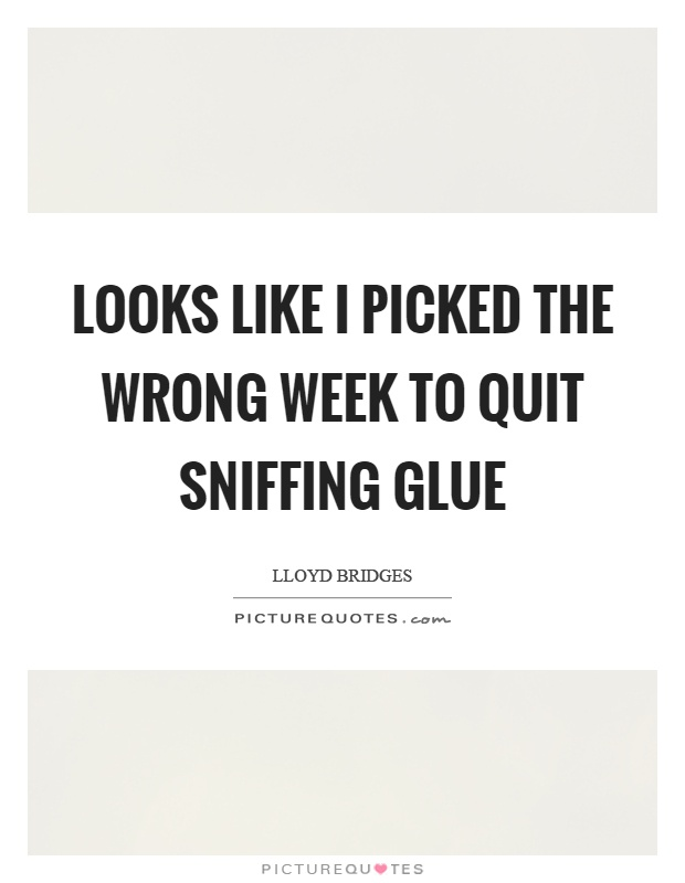 Looks like I picked the wrong week to quit sniffing glue Picture Quote #1