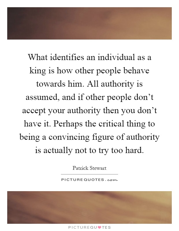 What identifies an individual as a king is how other people behave towards him. All authority is assumed, and if other people don't accept your authority then you don't have it. Perhaps the critical thing to being a convincing figure of authority is actually not to try too hard Picture Quote #1
