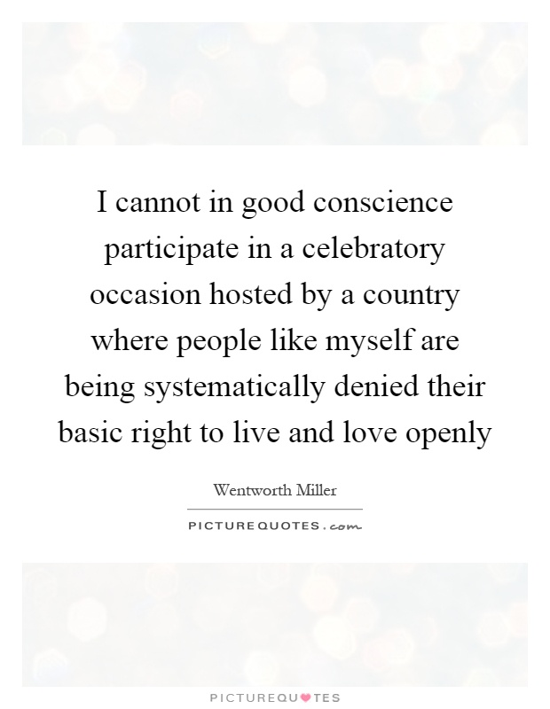 I cannot in good conscience participate in a celebratory occasion hosted by a country where people like myself are being systematically denied their basic right to live and love openly Picture Quote #1