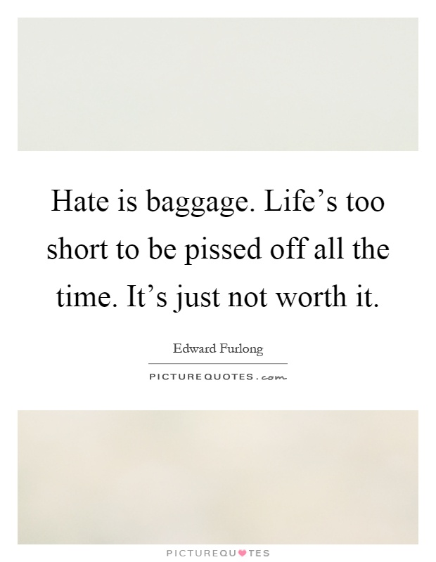 Hate is baggage. Life's too short to be pissed off all the time. It's just not worth it Picture Quote #1
