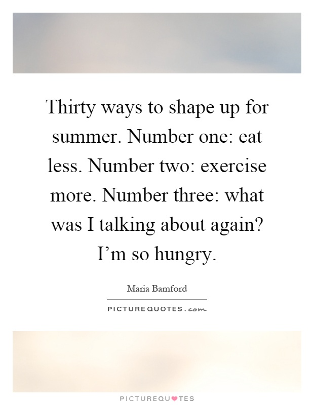 Thirty Ways To Shape Up For Summer. Number One: Eat Less. Number Two