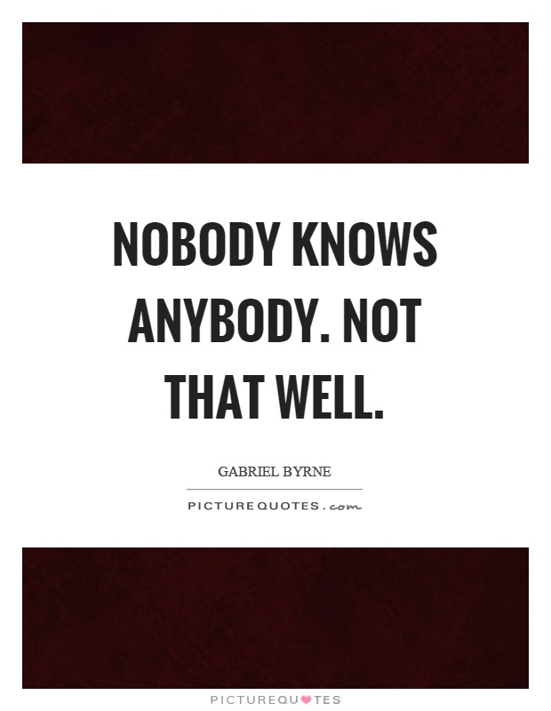 Nobody knows anybody. Not that well Picture Quote #1