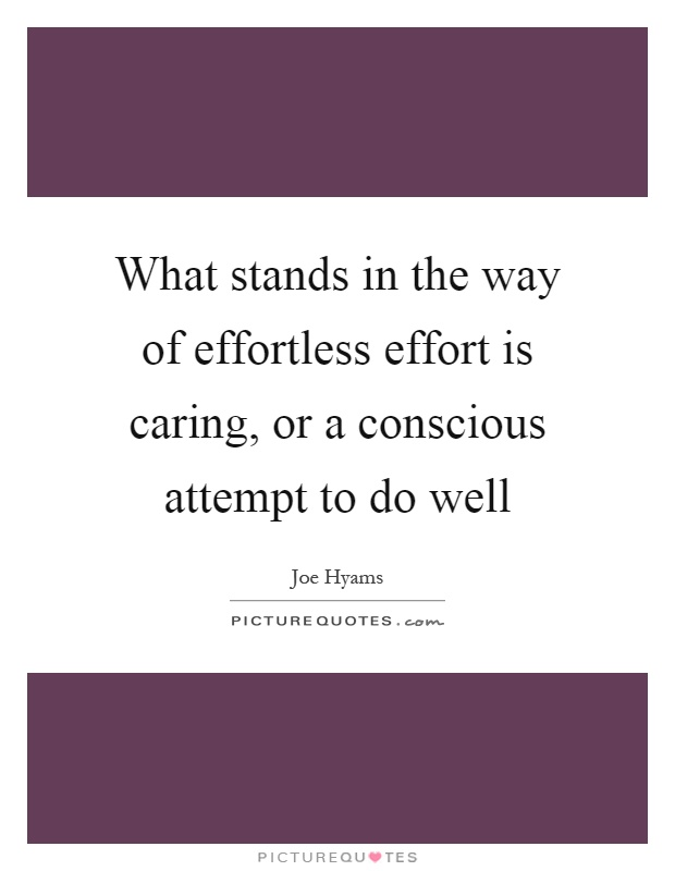 What stands in the way of effortless effort is caring, or a conscious attempt to do well Picture Quote #1
