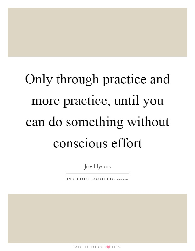 Only through practice and more practice, until you can do something without conscious effort Picture Quote #1