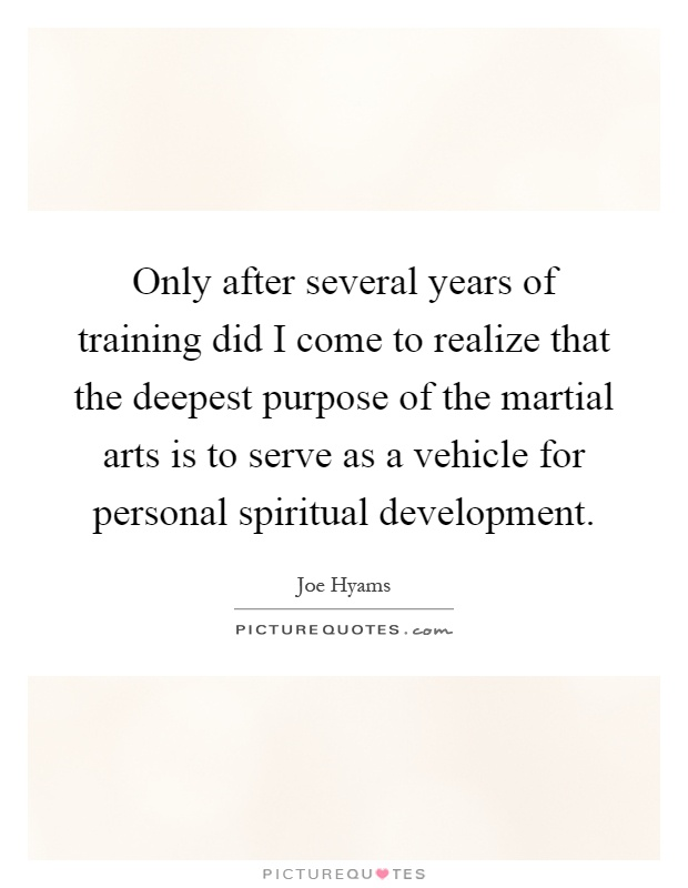 Only after several years of training did I come to realize that the deepest purpose of the martial arts is to serve as a vehicle for personal spiritual development Picture Quote #1