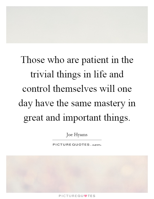 Those who are patient in the trivial things in life and control themselves will one day have the same mastery in great and important things Picture Quote #1