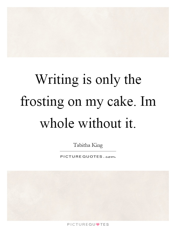 Writing is only the frosting on my cake. Im whole without it Picture Quote #1