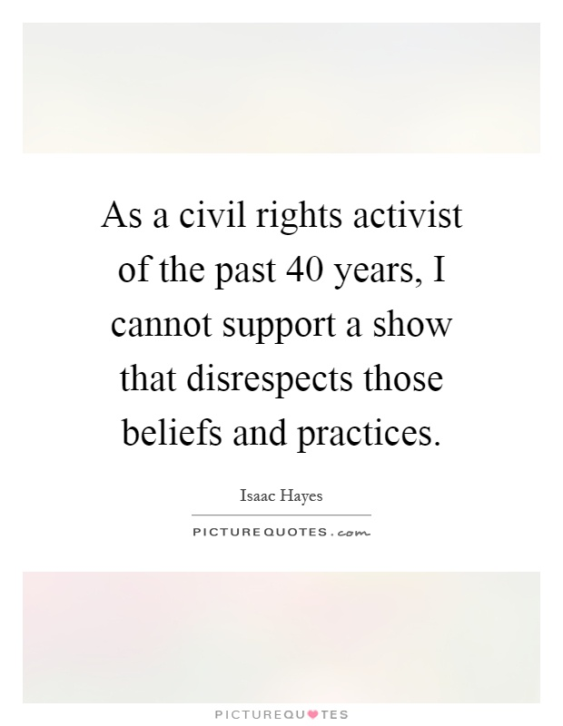 As a civil rights activist of the past 40 years, I cannot support a show that disrespects those beliefs and practices Picture Quote #1