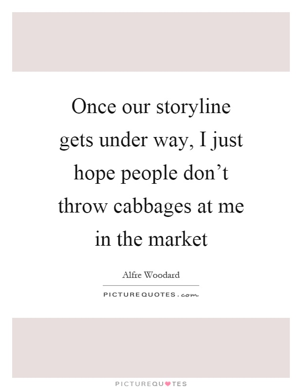 Once our storyline gets under way, I just hope people don't throw cabbages at me in the market Picture Quote #1