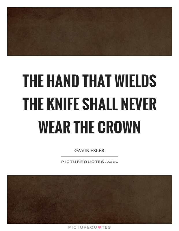 The hand that wields the knife shall never wear the crown Picture Quote #1